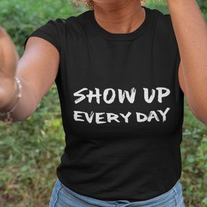 Show Up Everyday T-Shirt